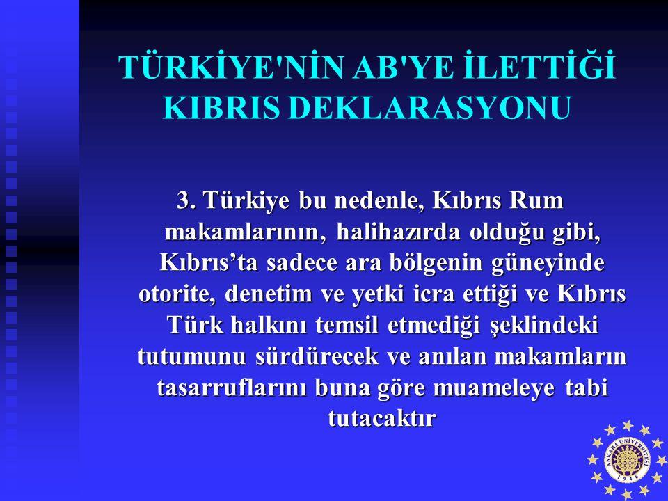 TÜRKİYE'NİN AB'YE İLETTİĞİ KIBRIS DEKLARASYONU 3. Türkiye bu nedenle, Kıbrıs Rum makamlarının, halihazırda olduğu gibi, Kıbrıs'ta sadece ara bölgenin