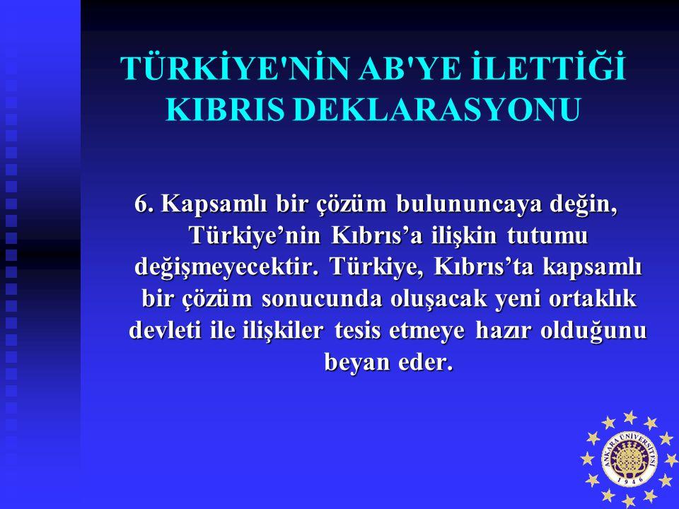 TÜRKİYE'NİN AB'YE İLETTİĞİ KIBRIS DEKLARASYONU 6. Kapsamlı bir çözüm bulununcaya değin, Türkiye'nin Kıbrıs'a ilişkin tutumu değişmeyecektir. Türkiye,