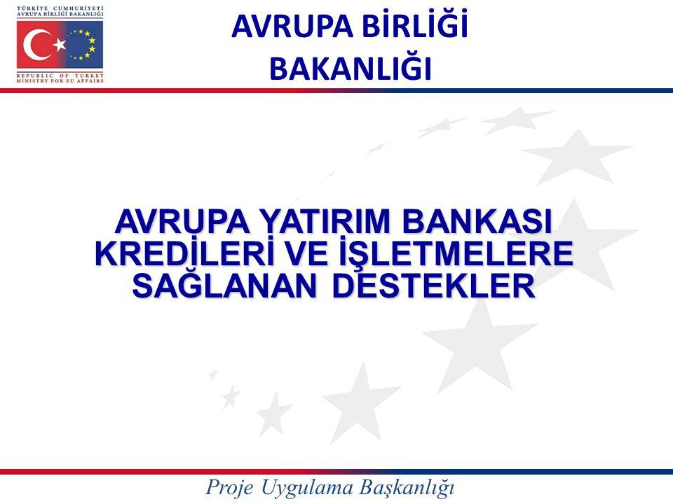 AVRUPA BİRLİĞİ BAKANLIĞI AVRUPA YATIRIM BANKASI KREDİLERİ VE İŞLETMELERE SAĞLANAN DESTEKLER Proje Uygulama Başkanlığı