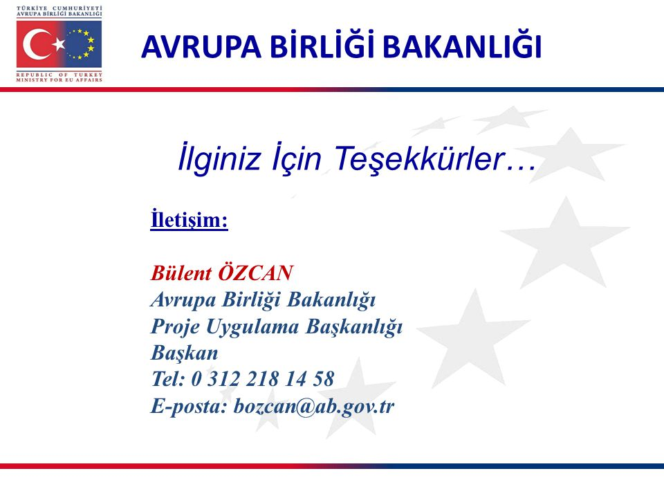 AVRUPA BİRLİĞİ BAKANLIĞI İletişim: Bülent ÖZCAN Avrupa Birliği Bakanlığı Proje Uygulama Başkanlığı Başkan Tel: 0 312 218 14 58 E-posta: bozcan@ab.gov.