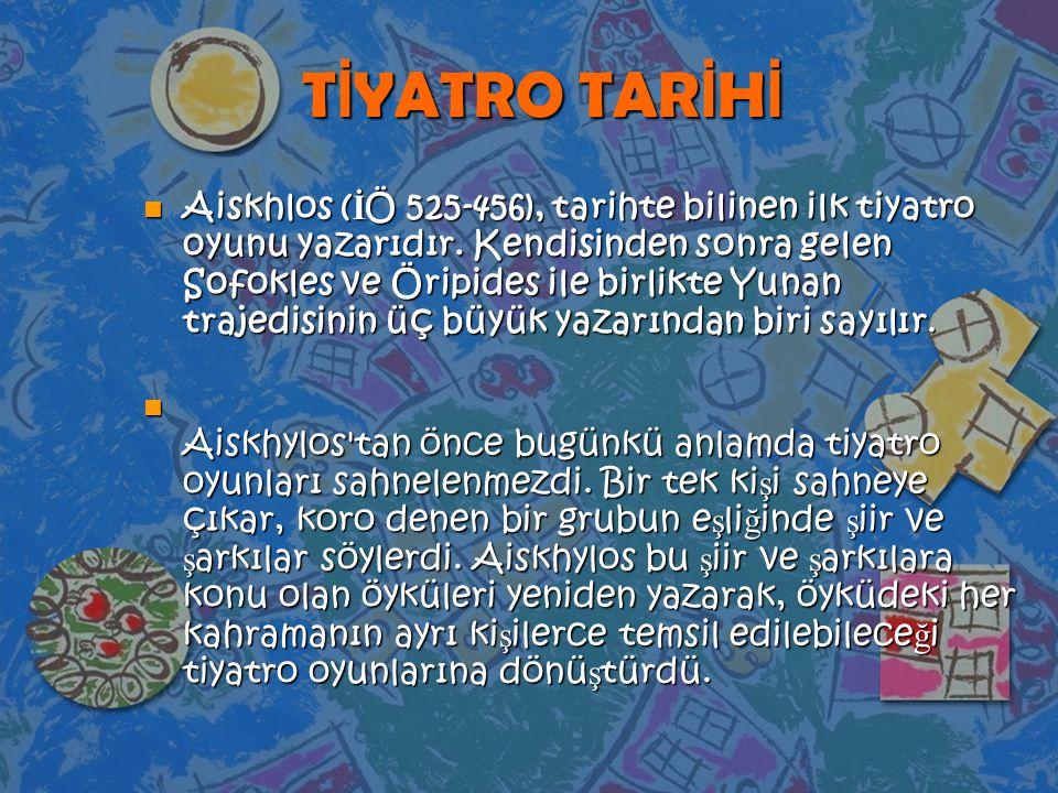 T İ YATRO TAR İ H İ n Aiskhlos ( İ Ö 525-456), tarihte bilinen ilk tiyatro oyunu yazarıdır. Kendisinden sonra gelen Sofokles ve Öripides ile birlikte