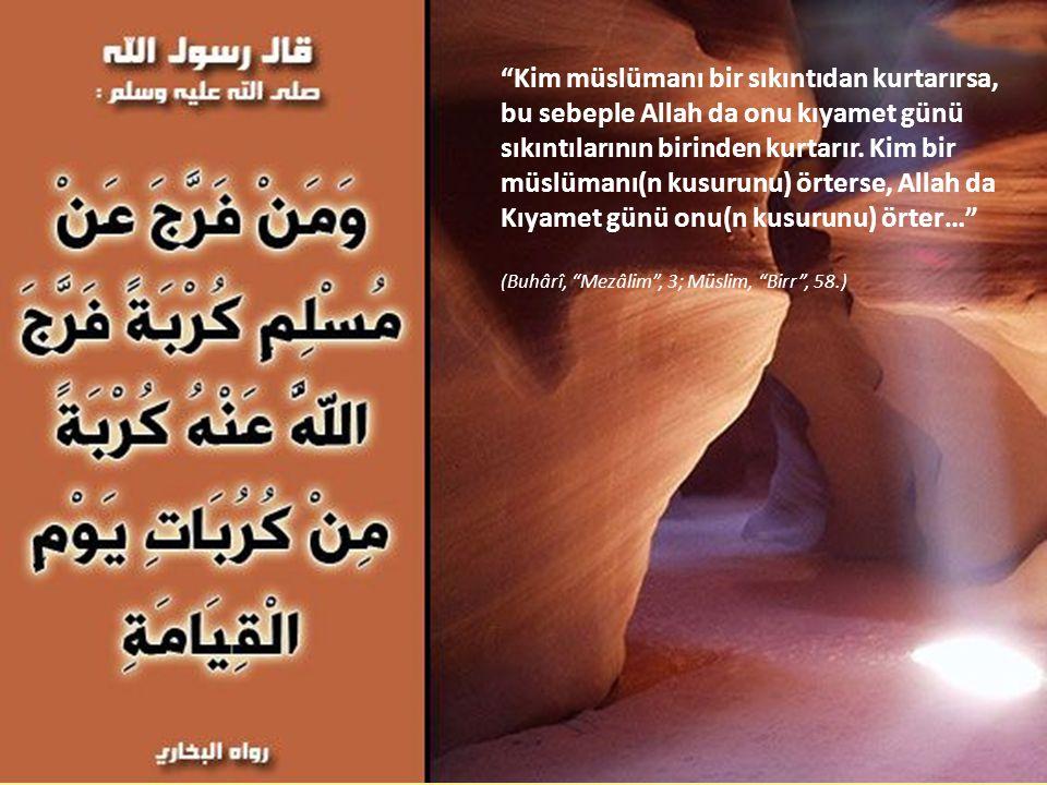 """""""Kim müslümanı bir sıkıntıdan kurtarırsa, bu sebeple Allah da onu kıyamet günü sıkıntılarının birinden kurtarır. Kim bir müslümanı(n kusurunu) örterse"""