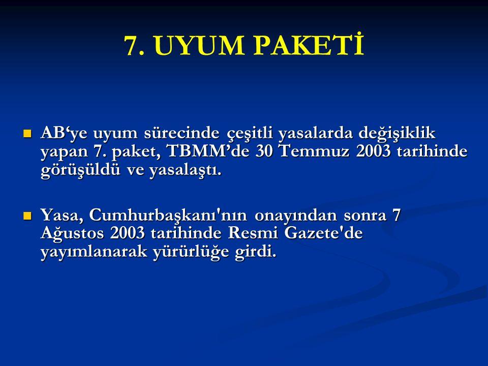 7. UYUM PAKETİ AB'ye uyum sürecinde çeşitli yasalarda değişiklik yapan 7. paket, TBMM'de 30 Temmuz 2003 tarihinde görüşüldü ve yasalaştı. AB'ye uyum s
