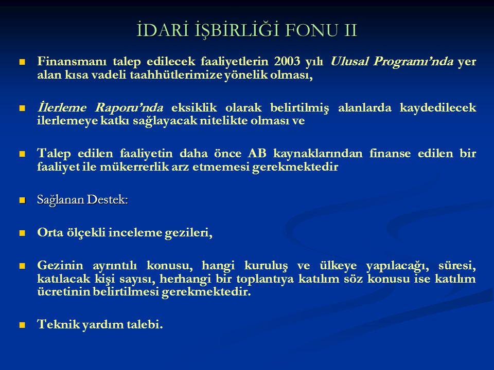 İDARİ İŞBİRLİĞİ FONU II Finansmanı talep edilecek faaliyetlerin 2003 yılı Ulusal Programı'nda yer alan kısa vadeli taahhütlerimize yönelik olması, İle