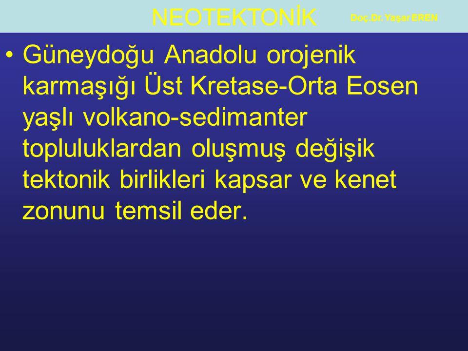 NEOTEKTONİK Doç.Dr. Yaşar EREN Güneydoğu Anadolu orojenik karmaşığı Üst Kretase-Orta Eosen yaşlı volkano-sedimanter topluluklardan oluşmuş değişik tek