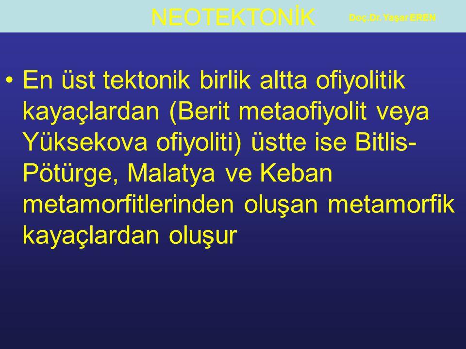 NEOTEKTONİK Doç.Dr. Yaşar EREN En üst tektonik birlik altta ofiyolitik kayaçlardan (Berit metaofiyolit veya Yüksekova ofiyoliti) üstte ise Bitlis- Pöt