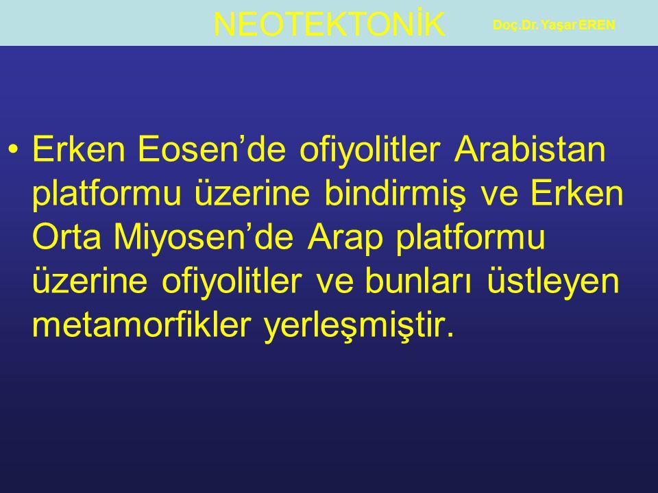 NEOTEKTONİK Doç.Dr. Yaşar EREN Erken Eosen'de ofiyolitler Arabistan platformu üzerine bindirmiş ve Erken Orta Miyosen'de Arap platformu üzerine ofiyol