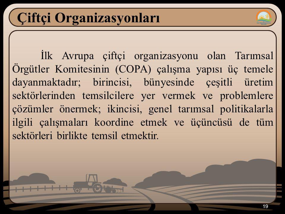 19 Çiftçi Organizasyonları İlk Avrupa çiftçi organizasyonu olan Tarımsal Örgütler Komitesinin (COPA) çalışma yapısı üç temele dayanmaktadır; birincisi, bünyesinde çeşitli üretim sektörlerinden temsilcilere yer vermek ve problemlere çözümler önermek; ikincisi, genel tarımsal politikalarla ilgili çalışmaları koordine etmek ve üçüncüsü de tüm sektörleri birlikte temsil etmektir.