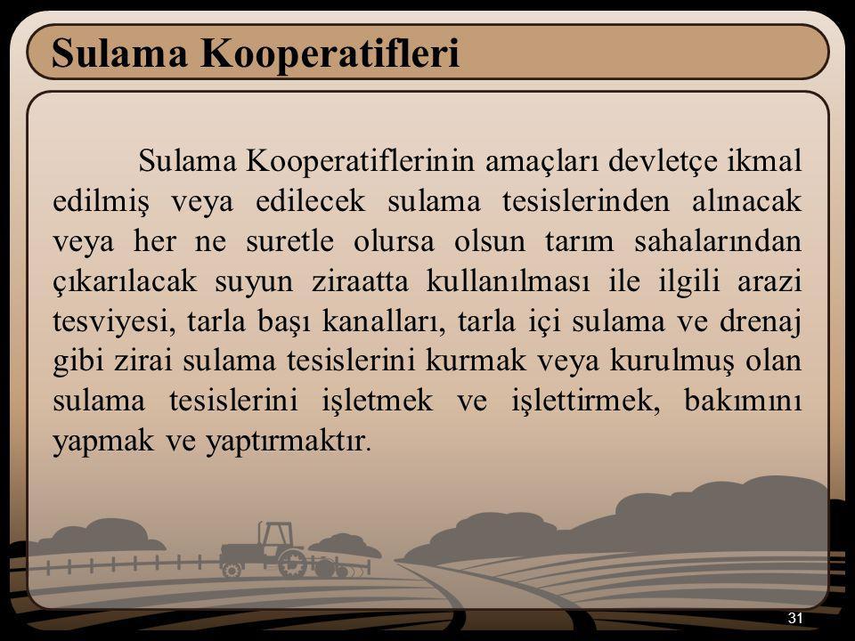 31 Sulama Kooperatifleri Sulama Kooperatiflerinin amaçları devletçe ikmal edilmiş veya edilecek sulama tesislerinden alınacak veya her ne suretle olur