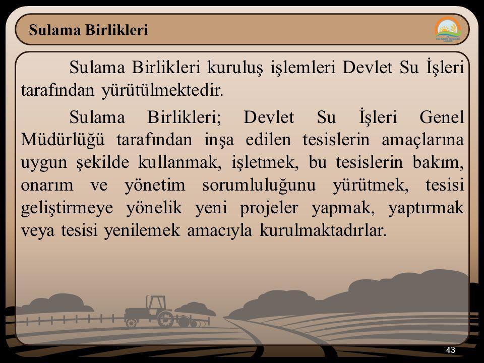 43 Sulama Birlikleri Sulama Birlikleri kuruluş işlemleri Devlet Su İşleri tarafından yürütülmektedir. Sulama Birlikleri; Devlet Su İşleri Genel Müdürl