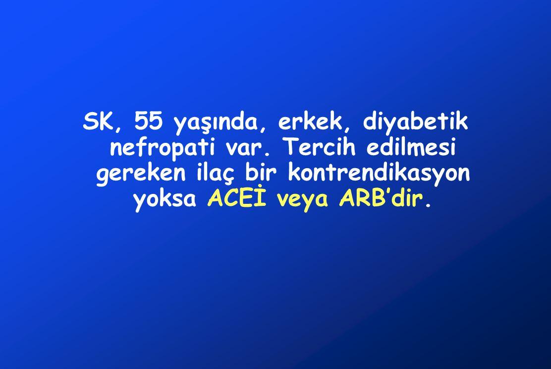 SK, 55 yaşında, erkek, diyabetik nefropati var. Tercih edilmesi gereken ilaç bir kontrendikasyon yoksa ACEİ veya ARB'dir.