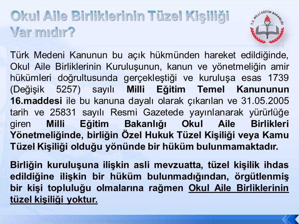 45 Türk Medeni Kanunun bu açık hükmünden hareket edildiğinde, Okul Aile Birliklerinin Kuruluşunun, kanun ve yönetmeliğin amir hükümleri doğrultusunda