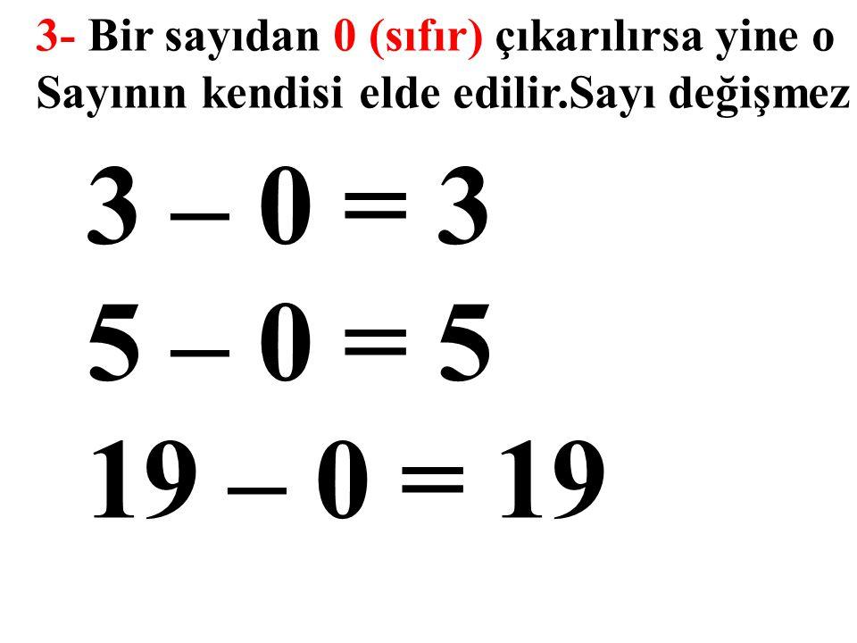 3- Bir sayıdan 0 (sıfır) çıkarılırsa yine o Sayının kendisi elde edilir.Sayı değişmez 3 – 0 = 3 5 – 0 = 5 19 – 0 = 19