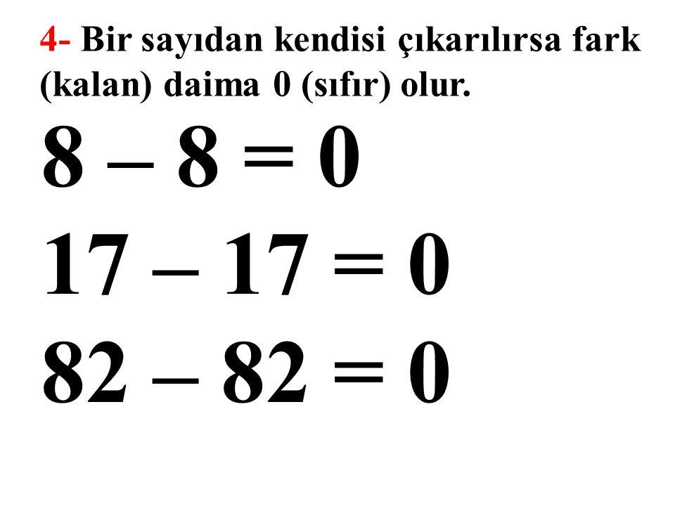 4- Bir sayıdan kendisi çıkarılırsa fark (kalan) daima 0 (sıfır) olur. 8 – 8 = 0 17 – 17 = 0 82 – 82 = 0