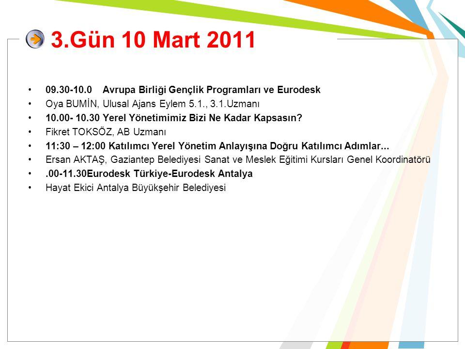 3.Gün 10 Mart 2011 09.30-10.0 Avrupa Birliği Gençlik Programları ve Eurodesk Oya BUMİN, Ulusal Ajans Eylem 5.1., 3.1.Uzmanı 10.00- 10.30 Yerel Yönetim
