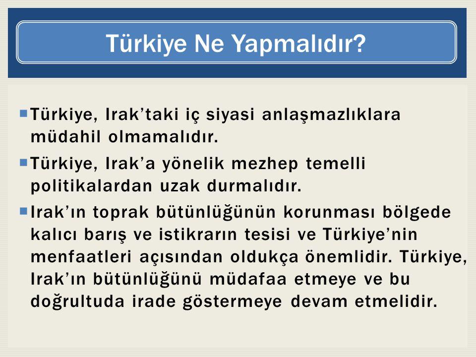  Türkiye, Irak'taki iç siyasi anlaşmazlıklara müdahil olmamalıdır.  Türkiye, Irak'a yönelik mezhep temelli politikalardan uzak durmalıdır.  Irak'ın