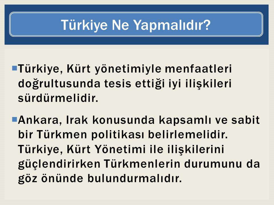  Türkiye, Kürt yönetimiyle menfaatleri doğrultusunda tesis ettiği iyi ilişkileri sürdürmelidir.  Ankara, Irak konusunda kapsamlı ve sabit bir Türkme