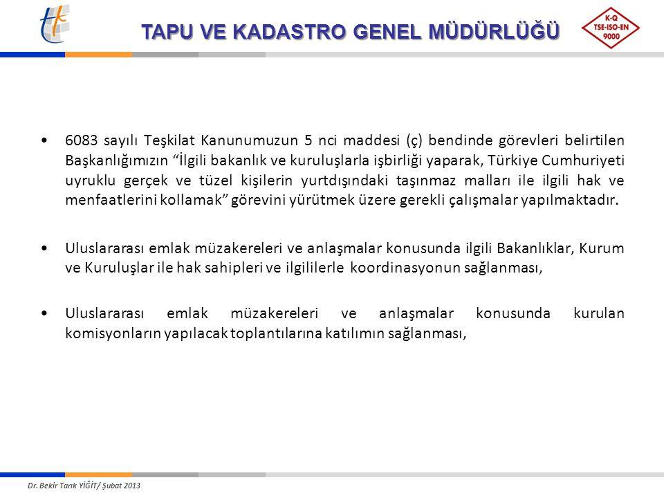 TAPU VE KADASTRO GENEL MÜDÜRLÜĞÜ 6083 sayılı Teşkilat Kanunumuzun 5 nci maddesi (ç) bendinde görevleri belirtilen Başkanlığımızın İlgili bakanlık ve kuruluşlarla işbirliği yaparak, Türkiye Cumhuriyeti uyruklu gerçek ve tüzel kişilerin yurtdışındaki taşınmaz malları ile ilgili hak ve menfaatlerini kollamak görevini yürütmek üzere gerekli çalışmalar yapılmaktadır.