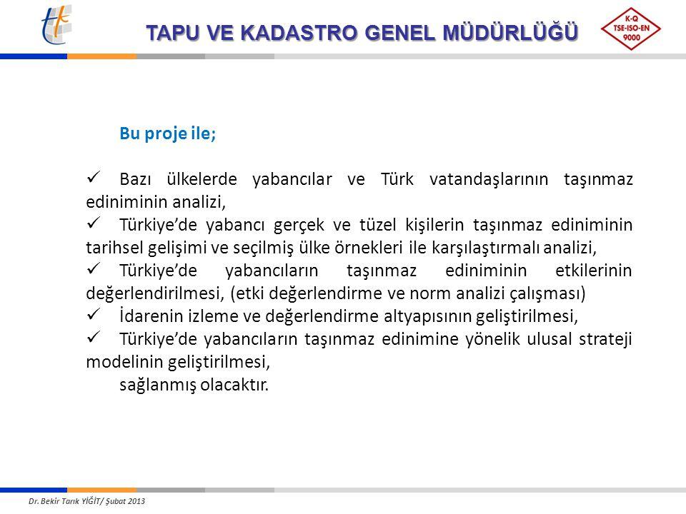 TAPU VE KADASTRO GENEL MÜDÜRLÜĞÜ Bu proje ile; Bazı ülkelerde yabancılar ve Türk vatandaşlarının taşınmaz ediniminin analizi, Türkiye'de yabancı gerçek ve tüzel kişilerin taşınmaz ediniminin tarihsel gelişimi ve seçilmiş ülke örnekleri ile karşılaştırmalı analizi, Türkiye'de yabancıların taşınmaz ediniminin etkilerinin değerlendirilmesi, (etki değerlendirme ve norm analizi çalışması) İdarenin izleme ve değerlendirme altyapısının geliştirilmesi, Türkiye'de yabancıların taşınmaz edinimine yönelik ulusal strateji modelinin geliştirilmesi, sağlanmış olacaktır.