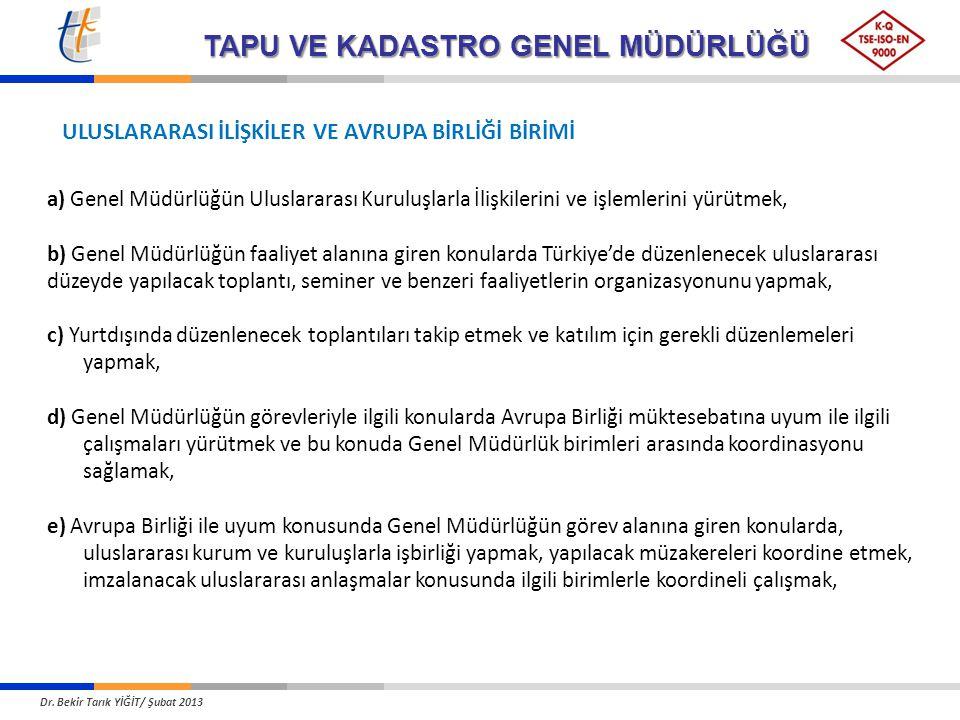 TAPU VE KADASTRO GENEL MÜDÜRLÜĞÜ ULUSLARARASI İLİŞKİLER VE AVRUPA BİRLİĞİ BİRİMİ a) Genel Müdürlüğün Uluslararası Kuruluşlarla İlişkilerini ve işlemlerini yürütmek, b) Genel Müdürlüğün faaliyet alanına giren konularda Türkiye'de düzenlenecek uluslararası düzeyde yapılacak toplantı, seminer ve benzeri faaliyetlerin organizasyonunu yapmak, c) Yurtdışında düzenlenecek toplantıları takip etmek ve katılım için gerekli düzenlemeleri yapmak, d) Genel Müdürlüğün görevleriyle ilgili konularda Avrupa Birliği müktesebatına uyum ile ilgili çalışmaları yürütmek ve bu konuda Genel Müdürlük birimleri arasında koordinasyonu sağlamak, e) Avrupa Birliği ile uyum konusunda Genel Müdürlüğün görev alanına giren konularda, uluslararası kurum ve kuruluşlarla işbirliği yapmak, yapılacak müzakereleri koordine etmek, imzalanacak uluslararası anlaşmalar konusunda ilgili birimlerle koordineli çalışmak, Dr.