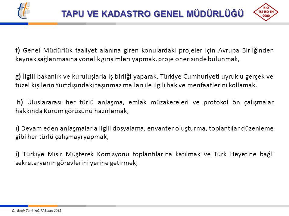TAPU VE KADASTRO GENEL MÜDÜRLÜĞÜ f) Genel Müdürlük faaliyet alanına giren konulardaki projeler için Avrupa Birliğinden kaynak sağlanmasına yönelik girişimleri yapmak, proje önerisinde bulunmak, g) İlgili bakanlık ve kuruluşlarla iş birliği yaparak, Türkiye Cumhuriyeti uyruklu gerçek ve tüzel kişilerin Yurtdışındaki taşınmaz malları ile ilgili hak ve menfaatlerini kollamak.
