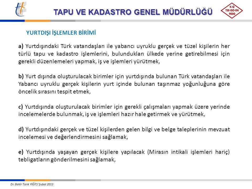TAPU VE KADASTRO GENEL MÜDÜRLÜĞÜ a) Yurtdışındaki Türk vatandaşları ile yabancı uyruklu gerçek ve tüzel kişilerin her türlü tapu ve kadastro işlemlerini, bulundukları ülkede yerine getirebilmesi için gerekli düzenlemeleri yapmak, iş ve işlemleri yürütmek, b) Yurt dışında oluşturulacak birimler için yurtdışında bulunan Türk vatandaşları ile Yabancı uyruklu gerçek kişilerin yurt içinde bulunan taşınmaz yoğunluğuna göre öncelik sırasını tespit etmek, c) Yurtdışında oluşturulacak birimler için gerekli çalışmaları yapmak üzere yerinde incelemelerde bulunmak, iş ve işlemleri hazır hale getirmek ve yürütmek, d) Yurtdışındaki gerçek ve tüzel kişilerden gelen bilgi ve belge taleplerinin mevzuat incelemesi ve değerlendirmesini sağlamak, e) Yurtdışında yaşayan gerçek kişilere yapılacak (Mirasın intikali işlemleri hariç) tebligatların gönderilmesini sağlamak, YURTDIŞI İŞLEMLER BİRİMİ Dr.