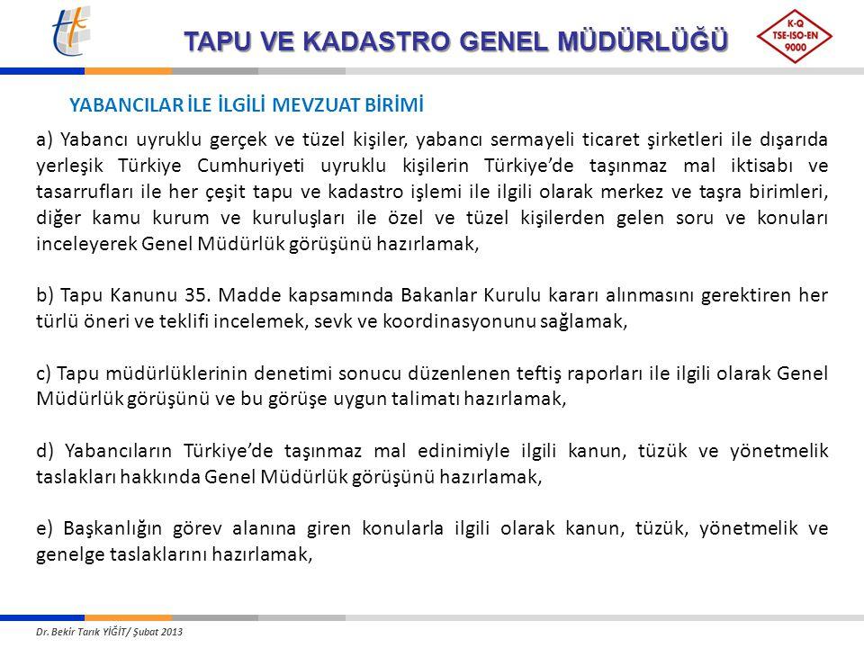 TAPU VE KADASTRO GENEL MÜDÜRLÜĞÜ a) Yabancı uyruklu gerçek ve tüzel kişiler, yabancı sermayeli ticaret şirketleri ile dışarıda yerleşik Türkiye Cumhuriyeti uyruklu kişilerin Türkiye'de taşınmaz mal iktisabı ve tasarrufları ile her çeşit tapu ve kadastro işlemi ile ilgili olarak merkez ve taşra birimleri, diğer kamu kurum ve kuruluşları ile özel ve tüzel kişilerden gelen soru ve konuları inceleyerek Genel Müdürlük görüşünü hazırlamak, b) Tapu Kanunu 35.