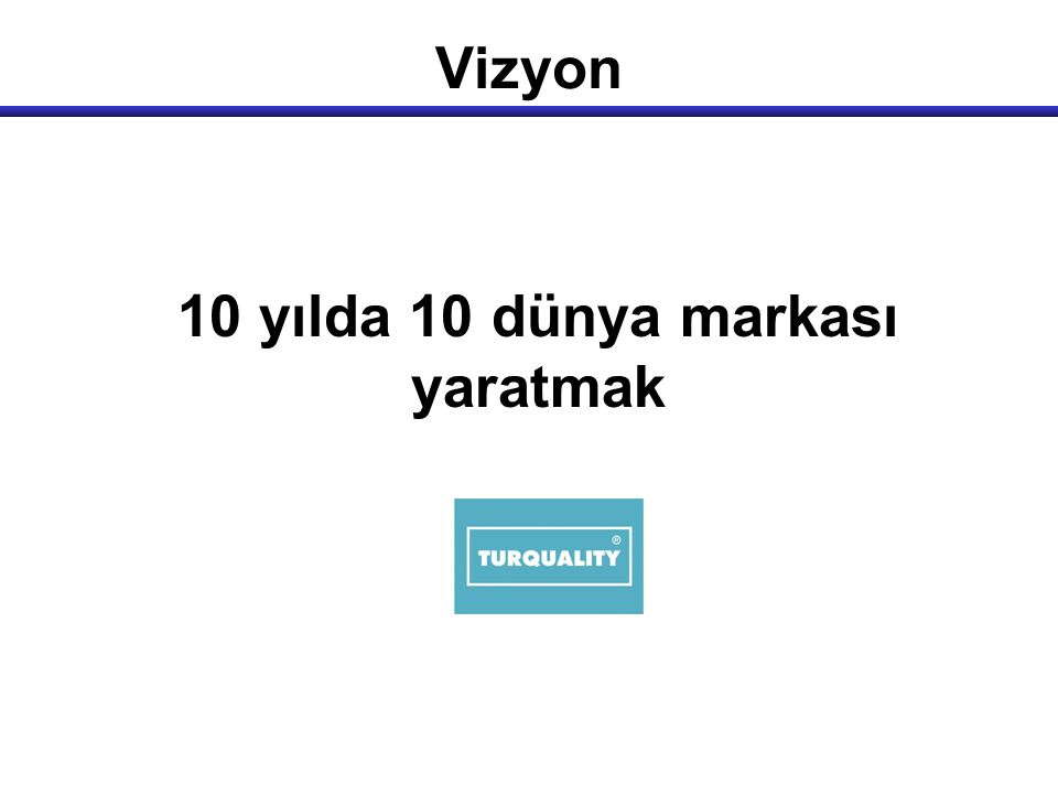 Hedef  Markalaşmada ivmelendirici rol oynamak  Türk malı imajını güçlendirmek  Strateji, operasyon, organizasyon ve teknoloji danışmanlığı çalışmaları ile destek olmak  Toplam insan kaynaklarını güçlendirmek  Türk firmalarının marka potansiyelini ve bilincini artırmak  Türk firmalarına pazar bilgileri ile ilgili istihbarat desteği sağlamak  Seçilmiş Türk markaları için bir inkibatör ve katalizör olmak