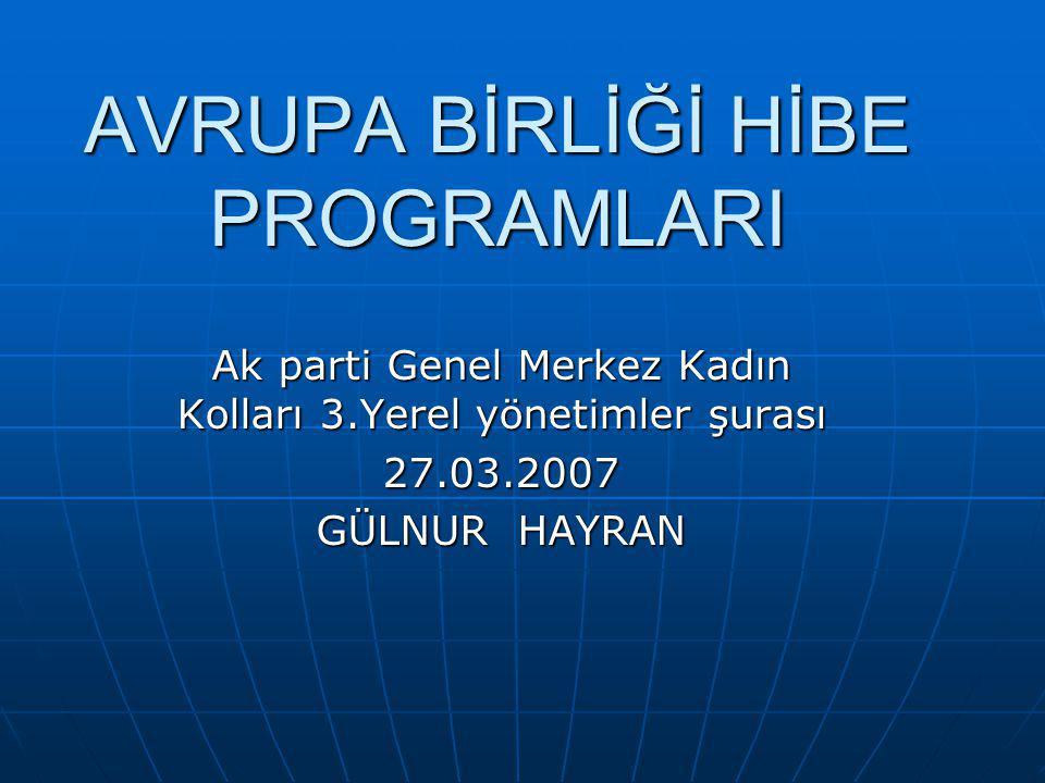 AVRUPA BİRLİĞİ HİBE PROGRAMLARI Ak parti Genel Merkez Kadın Kolları 3.Yerel yönetimler şurası 27.03.2007 GÜLNUR HAYRAN