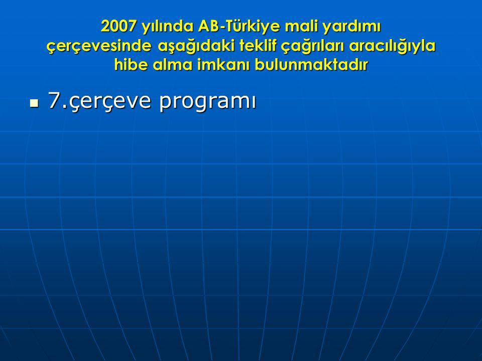 2007 yılında AB-Türkiye mali yardımı çerçevesinde aşağıdaki teklif çağrıları aracılığıyla hibe alma imkanı bulunmaktadır 7.çerçeve programı 7.çerçeve programı