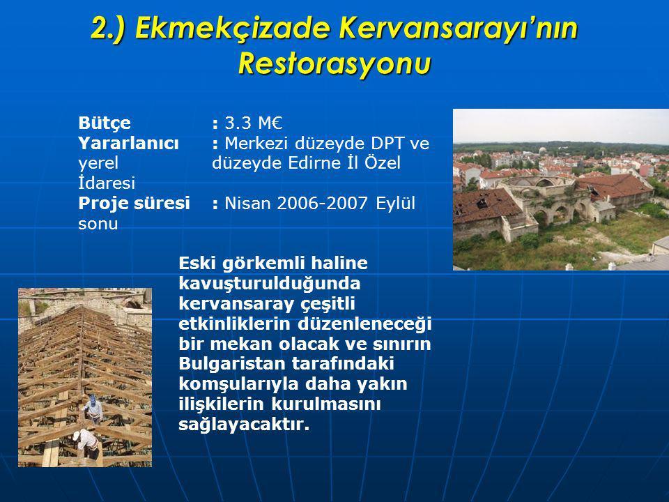 2.) Ekmekçizade Kervansarayı'nın Restorasyonu Bütçe: 3.3 M€ Yararlanıcı: Merkezi düzeyde DPT ve yerel düzeyde Edirne İl Özel İdaresi Proje süresi: Nisan 2006-2007 Eylül sonu Eski görkemli haline kavuşturulduğunda kervansaray çeşitli etkinliklerin düzenleneceği bir mekan olacak ve sınırın Bulgaristan tarafındaki komşularıyla daha yakın ilişkilerin kurulmasını sağlayacaktır.