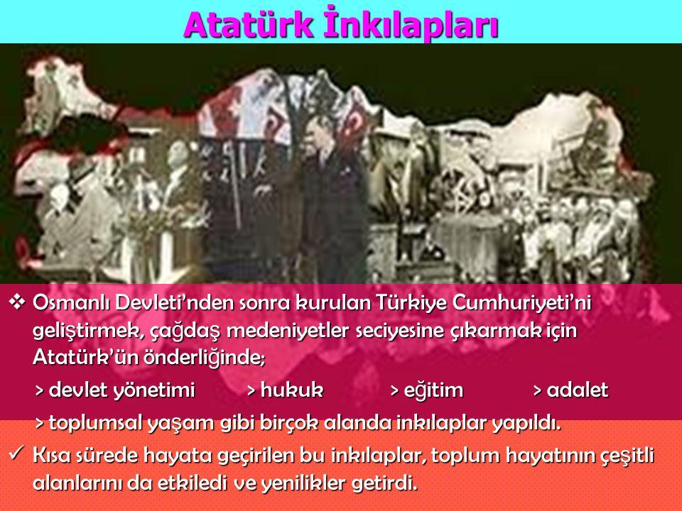 Atatürk İnkılapları  Osmanlı Devleti'nden sonra kurulan Türkiye Cumhuriyeti'ni geli ş tirmek, ça ğ da ş medeniyetler seciyesine çıkarmak için Atatürk
