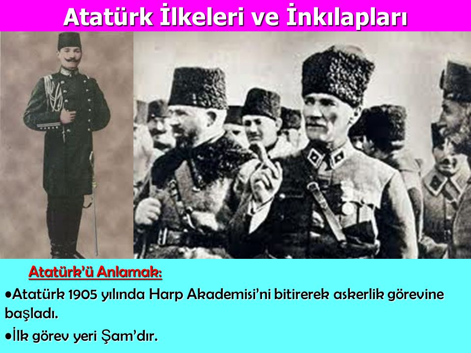 Atatürk İlkeleri ve İnkılapları Atatürk'ü Anlamak: Atatürk'ü Anlamak: Atatürk 1905 yılında Harp Akademisi'ni bitirerek askerlik görevine ba ş ladı.Ata