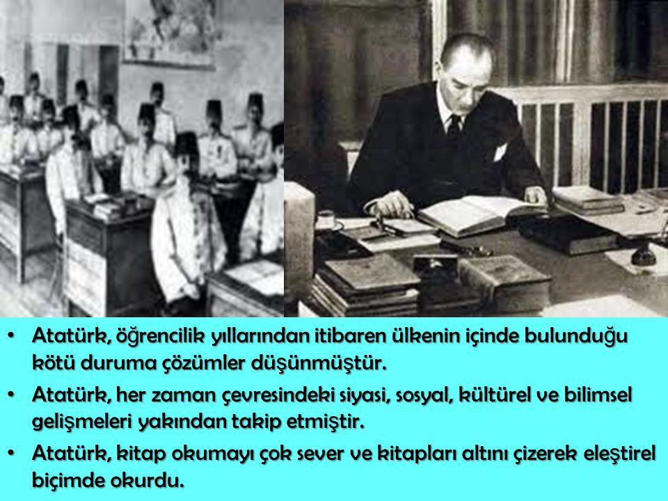 Atatürk, ö ğ rencilik yıllarından itibaren ülkenin içinde bulundu ğ u kötü duruma çözümler dü ş ünmü ş tür. Atatürk, ö ğ rencilik yıllarından itibaren
