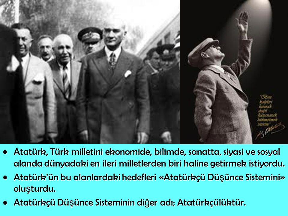 Atatürk, Türk milletini ekonomide, bilimde, sanatta, siyasi ve sosyal alanda dünyadaki en ileri milletlerden biri haline getirmek istiyordu.Atatürk, T