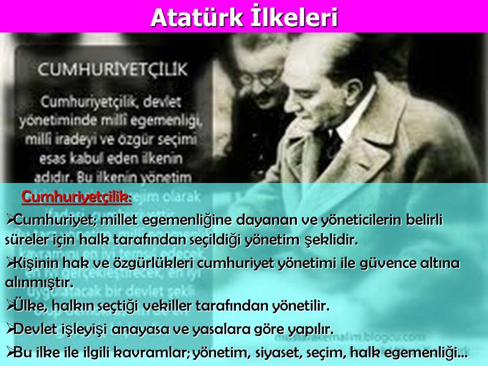 Atatürk İlkeleri Cumhuriyetçilik: Cumhuriyetçilik:  Cumhuriyet; millet egemenli ğ ine dayanan ve yöneticilerin belirli süreler için halk tarafından s