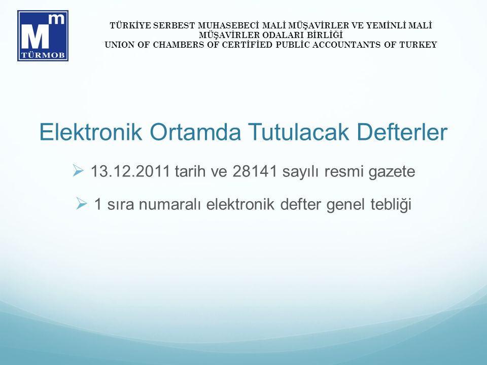 Elektronik Ortamda Tutulacak Defterler  13.12.2011 tarih ve 28141 sayılı resmi gazete  1 sıra numaralı elektronik defter genel tebliği TÜRKİYE SERBEST MUHASEBECİ MALİ MÜŞAVİRLER VE YEMİNLİ MALİ MÜŞAVİRLER ODALARI BİRLİĞİ UNION OF CHAMBERS OF CERTİFİED PUBLİC ACCOUNTANTS OF TURKEY