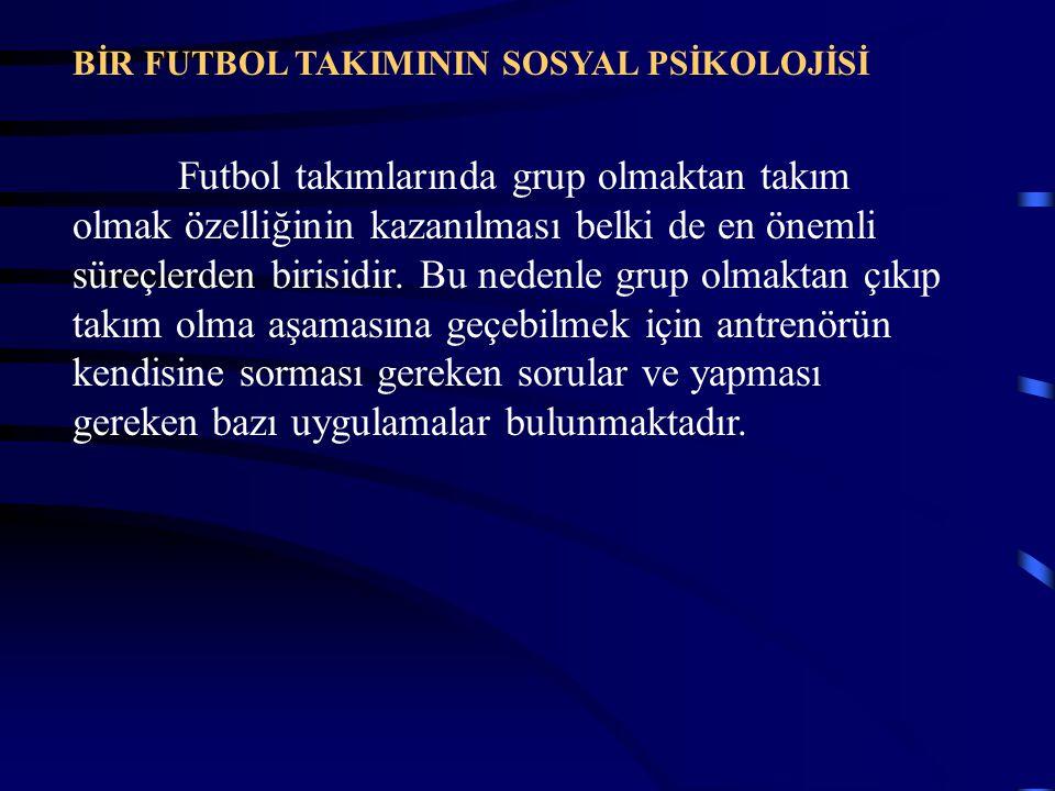 BİR FUTBOL TAKIMININ SOSYAL PSİKOLOJİSİ Futbol takımlarında grup olmaktan takım olmak özelliğinin kazanılması belki de en önemli süreçlerden birisidir
