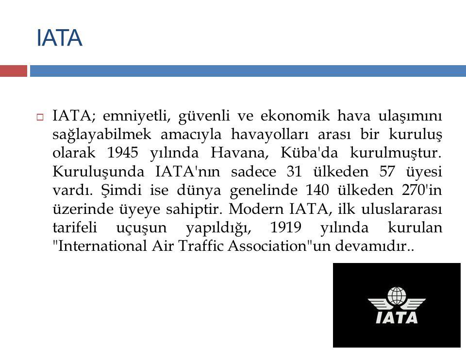 IATA  IATA; emniyetli, güvenli ve ekonomik hava ulaşımını sağlayabilmek amacıyla havayolları arası bir kuruluş olarak 1945 yılında Havana, Küba'da ku