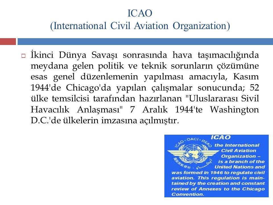 ICAO (International Civil Aviation Organization)  İkinci Dünya Savaşı sonrasında hava taşımacılığında meydana gelen politik ve teknik sorunların çözü