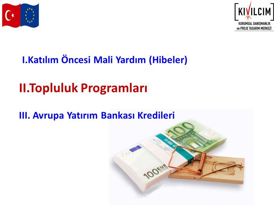I.Katılım Öncesi Mali Yardım (Hibeler) II.Topluluk Programları III. Avrupa Yatırım Bankası Kredileri