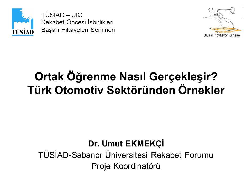 Ortak Öğrenme Nasıl Gerçekleşir? Türk Otomotiv Sektöründen Örnekler TÜSİAD – UİG Rekabet Öncesi İşbirlikleri Başarı Hikayeleri Semineri Dr. Umut EKMEK