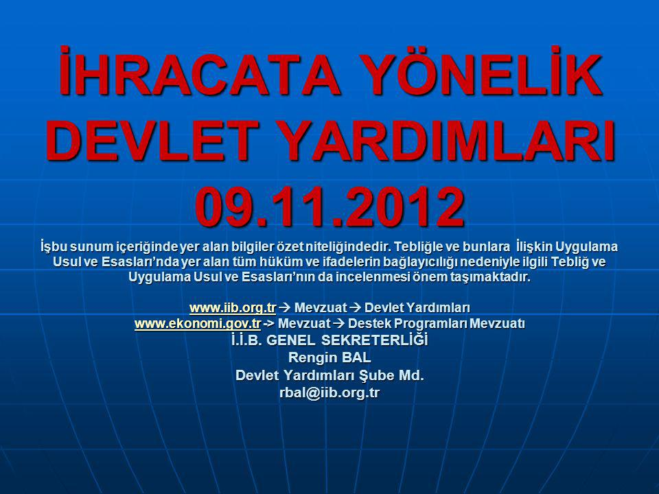 YURT DIŞI FUAR KATILIMLARININ DESTEKLENMESİ(2009/5 Tebliğ) KİMLER FAYDALANABİLİR: Türk Ticaret Kanunu Hükümleri çerçevesinde kurulmuş, KİMLER FAYDALANABİLİR: Türk Ticaret Kanunu Hükümleri çerçevesinde kurulmuş, İhracatçı Birliğine üye şirket, Türkiye'de yerleşik kurum, İhracatçı Birliğine üye şirket, Türkiye'de yerleşik kurum, kuruluş veya üretici/imalatçı organizasyonları kuruluş veya üretici/imalatçı organizasyonları DESTEK ORANI : %50 DESTEK ORANI : %50 BAŞVURU MERCİİ :* Bireysel katılımlarda katılımcının üretim konusuyla ilgili üye olduğu BAŞVURU MERCİİ :* Bireysel katılımlarda katılımcının üretim konusuyla ilgili üye olduğu İhracatçı Birlikleri Genel Sekreterlikleri, İhracatçı Birlikleri Genel Sekreterlikleri, * Milli katılım organizasyonlarında Bakanlıkca belirlenecek İhracat ç ı * Milli katılım organizasyonlarında Bakanlıkca belirlenecek İhracat ç ı Birlikleri Genel Sekreterliği Birlikleri Genel Sekreterliği BAŞVURU TARİHİ : * Bireysel katılım: BAŞVURU TARİHİ : * Bireysel katılım: - Fuar başlama tarihinden en az 15 gün önce ön başvuru - Fuar başlama tarihinden en az 15 gün önce ön başvuru - Fuarın bitiş tarihini müteakip en geç 3 ay içerisinde başvuru - Fuarın bitiş tarihini müteakip en geç 3 ay içerisinde başvuru (Önbaşvurusu yapılmayan başvuru değerlendirmeye alınmaz) (Önbaşvurusu yapılmayan başvuru değerlendirmeye alınmaz) * Milli katılım: Fuarın bitiş tarihini müteakip en geç 3 ay içerisinde * Milli katılım: Fuarın bitiş tarihini müteakip en geç 3 ay içerisinde DESTEKLENEN HARCAMALAR : DESTEKLENEN HARCAMALAR : * Bireysel katılımlar: Boş alan ve stand harcaması ile nakliye harcamaları * Bireysel katılımlar: Boş alan ve stand harcaması ile nakliye harcamaları * Milli katılımlar: Bakanlıkca görevlendirilen organizatöre (Bakanlıkça onaylanan birim * Milli katılımlar: Bakanlıkca görevlendirilen organizatöre (Bakanlıkça onaylanan birim ü creti aşmayacak şekilde) ödenen katılım bedeli ü creti aşmayacak şekilde) ödenen katılım bedeli * Her iki katılım türü için g
