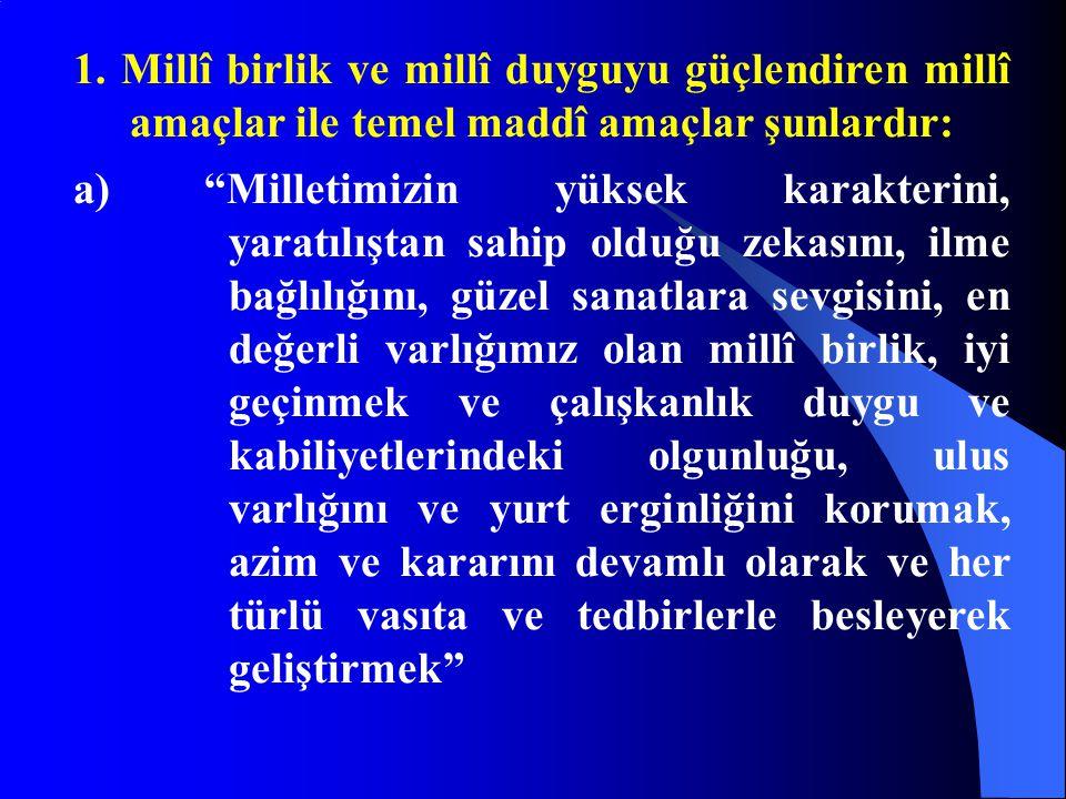 """1. Millî birlik ve millî duyguyu güçlendiren millî amaçlar ile temel maddî amaçlar şunlardır: a) """"Milletimizin yüksek karakterini, yaratılıştan sahip"""