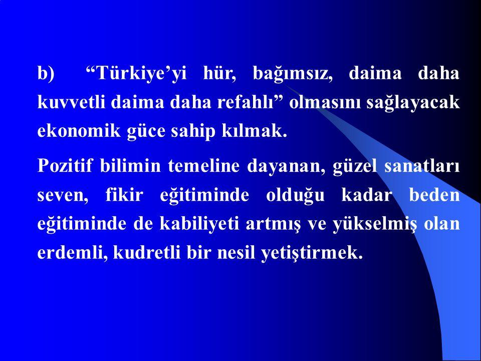 """b) """"Türkiye'yi hür, bağımsız, daima daha kuvvetli daima daha refahlı"""" olmasını sağlayacak ekonomik güce sahip kılmak. Pozitif bilimin temeline dayanan"""