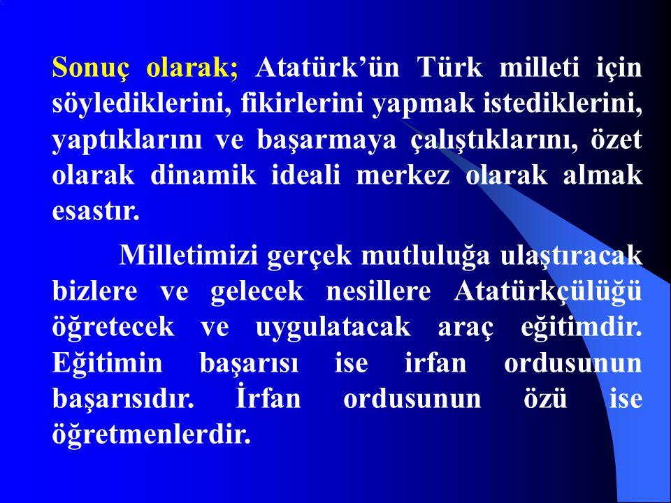 Sonuç olarak; Atatürk'ün Türk milleti için söylediklerini, fikirlerini yapmak istediklerini, yaptıklarını ve başarmaya çalıştıklarını, özet olarak din
