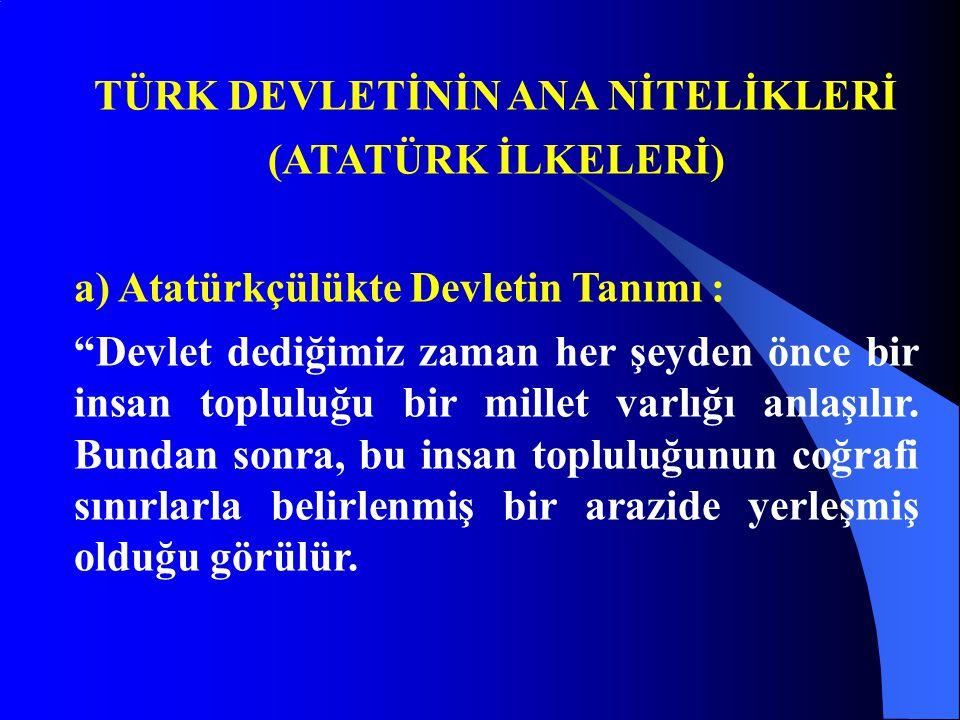 """TÜRK DEVLETİNİN ANA NİTELİKLERİ (ATATÜRK İLKELERİ) a) Atatürkçülükte Devletin Tanımı : """"Devlet dediğimiz zaman her şeyden önce bir insan topluluğu bir"""
