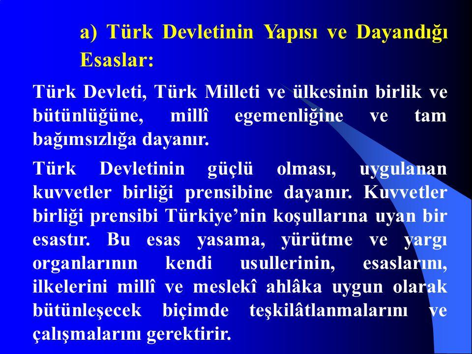 a) Türk Devletinin Yapısı ve Dayandığı Esaslar: Türk Devleti, Türk Milleti ve ülkesinin birlik ve bütünlüğüne, millî egemenliğine ve tam bağımsızlığa