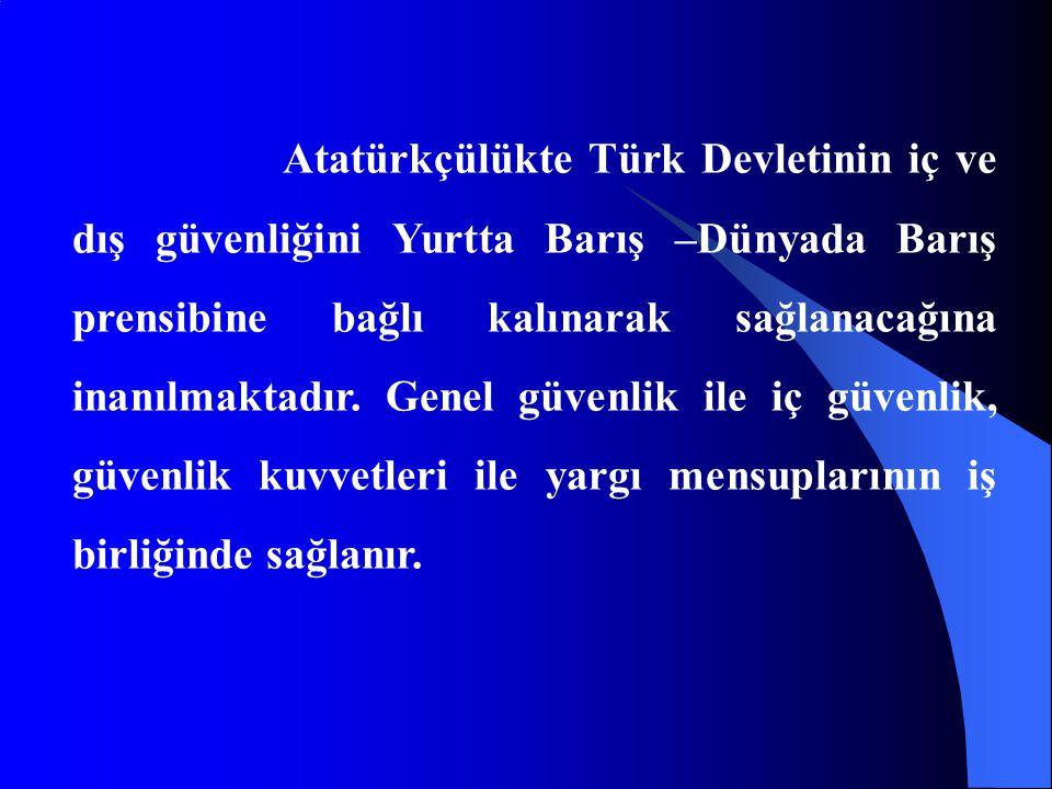 Atatürkçülükte Türk Devletinin iç ve dış güvenliğini Yurtta Barış –Dünyada Barış prensibine bağlı kalınarak sağlanacağına inanılmaktadır. Genel güvenl