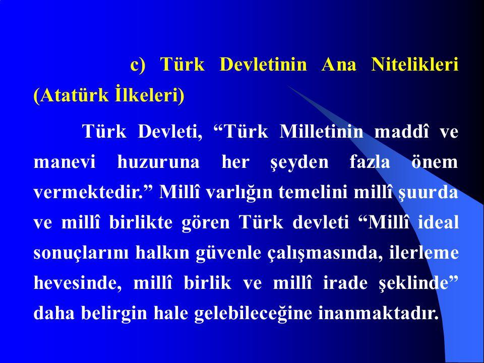 """c) Türk Devletinin Ana Nitelikleri (Atatürk İlkeleri) Türk Devleti, """"Türk Milletinin maddî ve manevi huzuruna her şeyden fazla önem vermektedir."""" Mill"""